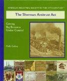 The Sherman Antitrust Act: Getting Big Business Under Control (America's Industrial Society ...