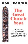 Great Church Year The Best of Karl Rahner's Homilies, Sermons, and Meditations
