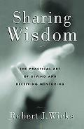 Sharing Wisdom The Practical Art of Giving and Receiving Mentoring