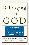 Belonging to God A Personal Training Guide for the Deeper Catholic Spiritual Life