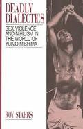 Deadly Dialectics Sex, Violence, and Nihilism in the World of Yukio Mishima