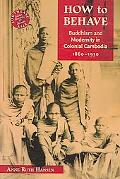 How to Behave Buddhism and Modernity in Colonial Cambodia, 1860-1930