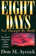 Eight Days That Changed the World A Devotional Study from Palm Sunday to Easter