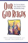 Our God Reigns The Stories Behind Your Favorite Praise and Worship Songs