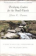 Developing Leaders for the Small Church: A Guide to Spiritual Transformation for the Church ...