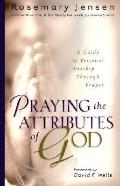 Praying the Attributes of God A Guide to Personal Worship Through Prayer