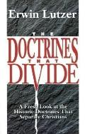 Doctrines That Divide A Fresh Look at the Historic Doctrines That Separate Christians