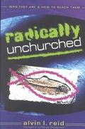 Radically Unchurched Who They Are & How to Reach Them