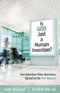 Is God Just a Human Invention? : And Seventeen Other Questions Raised by the New Atheists