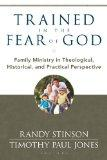 Trained in the Fear of God: Family Ministry in Theological, Historical, and Practical Perspe...