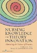 Nursing Knowledge and Theory Innovation : Advancing the Science of Practice