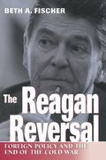 Reagan Reversal Foreign Policy and the End of the Cold War