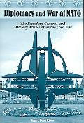 Diplomacy And War at NATO The Secretary General And Military Action After the Cold War