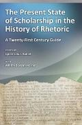 The Present State of Scholarship in the History of Rhetoric: A Twenty-First Century Guide