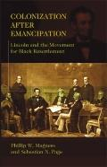 Colonization after Emancipation : Lincoln and the Movement for Black Resettlement