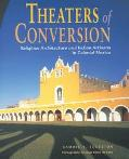 Theaters of Conversion Religious Architecture and Indian Artisans in Colonial Mexico
