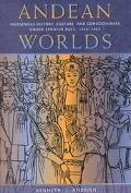 Andean Worlds Indigenous History, Culture, and Consciousness Under Spanish Rule, 1532-1825