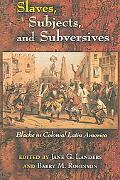 Slaves, Subjects, And Subversives Blacks in Colonial Latin America
