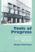 Tools of Progress A German Merchant Family in Mexico City, 1865-Present