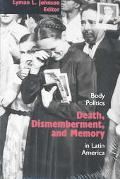 Death, Dismemberment, And Memory Body Politics In Latin America
