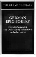 German Epic Poetry The Nibelungenlied, the Older Lay of Hildebrand, and Other Works