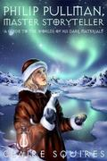 Philip Pullman, Master Storyteller A Guide to the Worlds of His Dark Materials