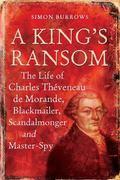 King's Ransom: The Life of Charles Thveneau De Morande, Blackmailer, Scandalmonger & Master-spy