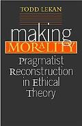 Making Morality Pragmatist Reconstruction in Ethical Theory