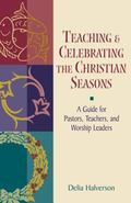 Teaching & Celebrating the Christian Seasons A Guide for Pastors, Teachers, and Worship Leaders