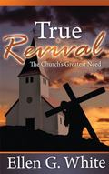 True Revival : The Church's Greatest Need: Selections from the Writings of Ellen G. White