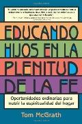 Educando Hijos En La Plenitud De La Fe Oportunidades Ordinarias Para Nutrir La Espiritualida...