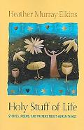 Holy Stuff of Life Stories, Poems, And Prayers About Human Things