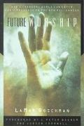 Future Worship How a Changing World Can Enter God's Presence in the New Millennium