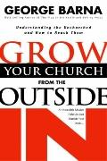 Grow Your Church from the Outside in Understanding the Unchurched and How to Reach Them