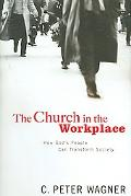 Church in the Workplace How God's People Can Transform Society