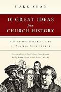 10 Great Ideas from Church History A Decision-Maker's Guide to Shaping Your Church