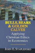Bulls, Bears & Golden Calves Applying Christian Ethics in Economics