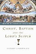 Christ, Baptism and the Lord's Supper Recovering the Sacraments for Evangelical Worship