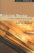 Mastering Monday A Guide to Integrating Faith And Work