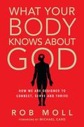 What Your Body Knows about God : How We Are Designed to Connect, Serve and Thrive