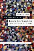 Dangerous Act of Loving Your Neighbor : Seeing Others Through the Eyes of Jesus