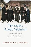 Ten Myths about Calvinism : Recovering the Breadth of the Reformed Tradition