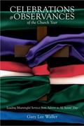 Celebrations and Observances of the Church Year: Leading Meaningful Services from Advent to ...