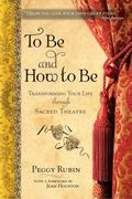 To Be and How to Be : Transforming Your Life through Sacred Theatre