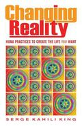 Changing Reality : Huna Practices to Create the Life You Want