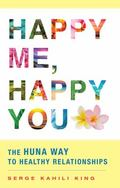 Happy Me, Happy You : The Huna Way to Healthy Relationships