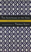 Sanctuary of the Soul Selected Writings of Thomas Kelly