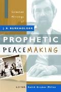 Prophetic Peacemaking : Selected Writings of J. R. Burkholder