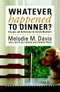 Whatever Happened to Dinner? : Recipes and Reflections for Family Mealtime