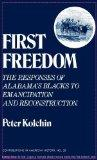 First Freedom: The Responses of Alabama's Blacks to Emancipation and Reconstruction (Contrib...